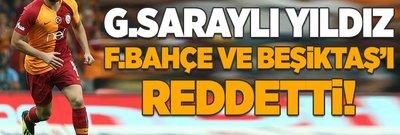 Galatasaraylı yıldız Fenerbahçe ve Beşiktaş'ı reddetti!