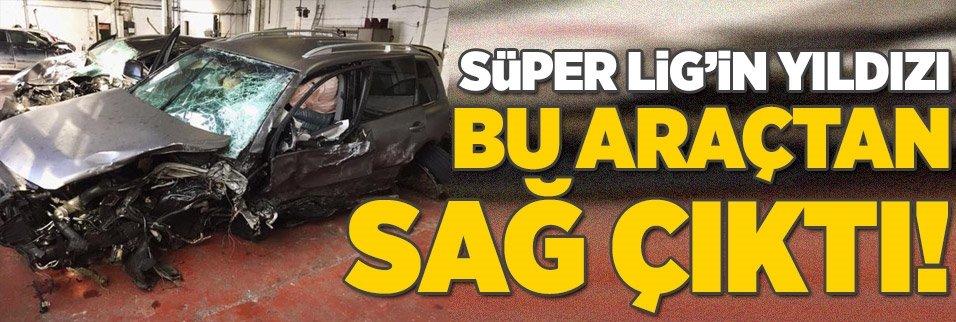 Süper Lig'in yıldızı bu araçtan sağ çıktı!