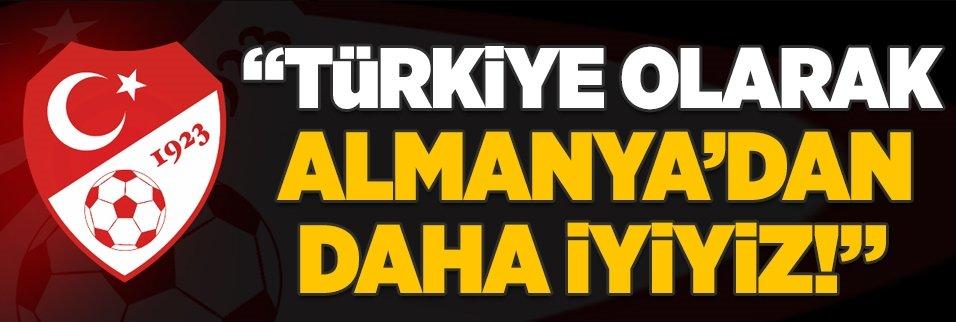 """""""Türkiye olarak Almanya'dan daha iyiyiz!"""""""