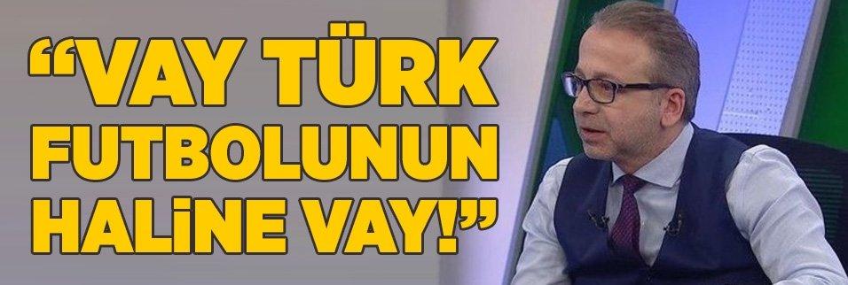 """""""Vay Türk futbolunun haline vay!"""""""