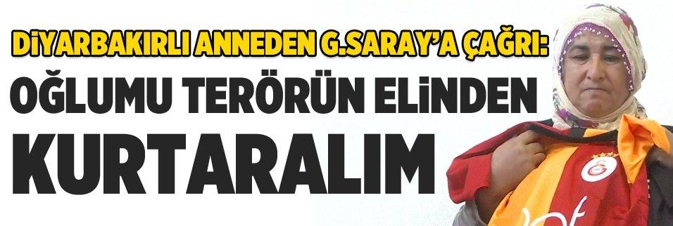 Diyarbakırlı anneden G.Saray'a çağrı: Oğlumu terörün elinden kurtaralım