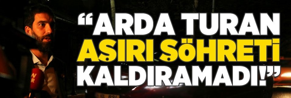 """""""Arda Turan aşırı şöhreti kaldıramadı!"""""""