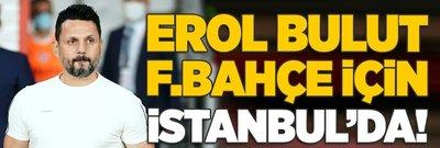 Erol Bulut Fenerbahçe için İstanbul'da!