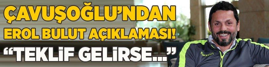 """Çavuşoğlu'ndan Erol Bulut açıklaması! """"Teklif gelirse..."""""""