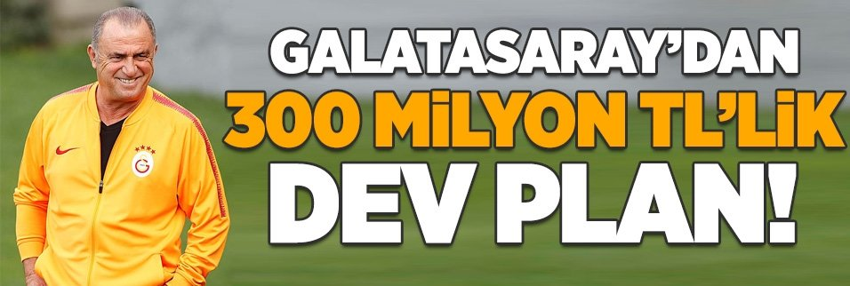 Galatasaray'dan 300 milyonluk plan!