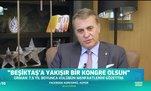 Fikret Orman: Beşiktaş'a yakışır bir kongre olsun