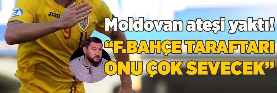 """Moldovan ateşi yaktı! """"Fenerbahçe taraftarı onu çok sevecek"""""""