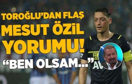 """ToroÄŸlu'dan flaÅŸ Mesut Özil yorumu! """"Ben olsam..."""""""