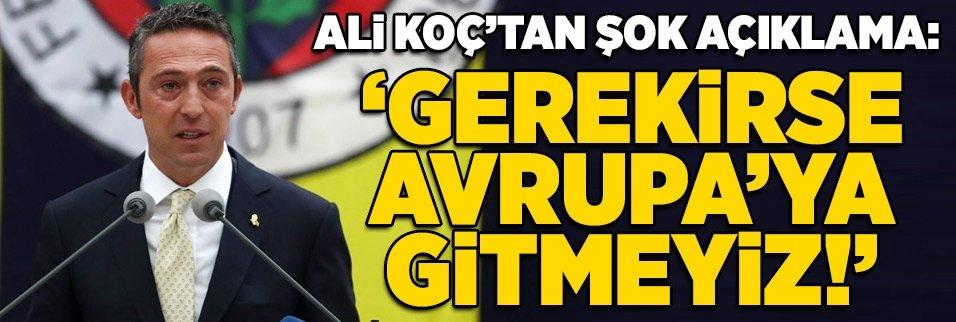 """Ali Koç'tan şok açıklama: """"Gerekirse Avrupa'ya gitmeyiz"""""""