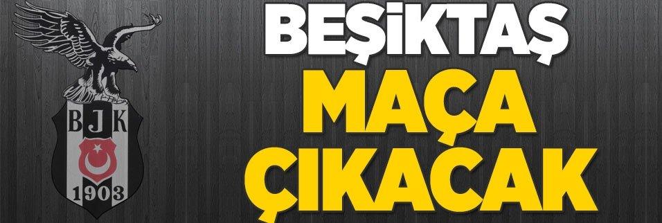 Beşiktaş maça çıkacak! İşte nedeni...