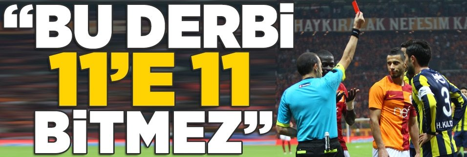 """""""Bu derbi 11'e 11 bitmez"""""""