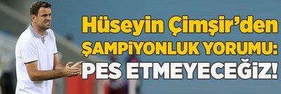 Çimşir'den şampiyonluk yorumu: Pes etmeyeceğiz