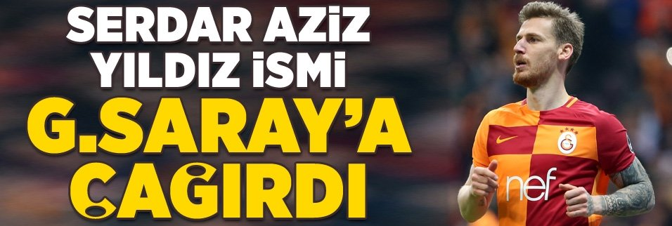 Serdar Aziz yıldız ismi Galatasaray'a çağırdı