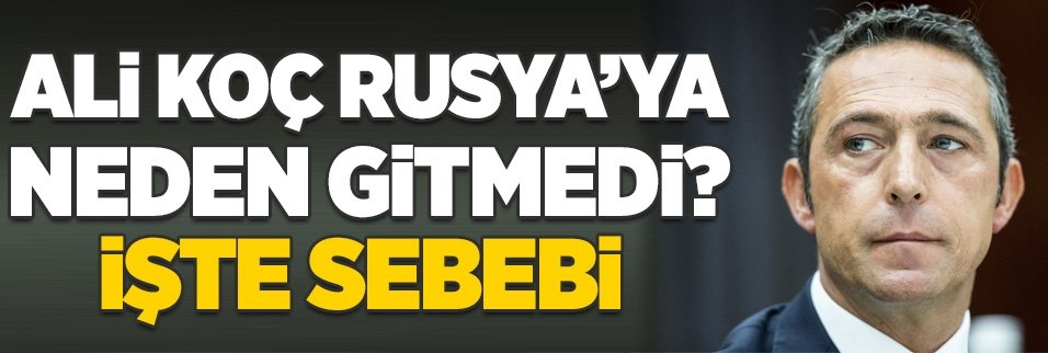 Ali Koç Rusya'ya neden gitmedi? İşte sebebi...