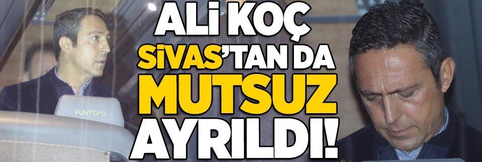 Ali Koç, Sivas'tan da mutsuz ayrıldı