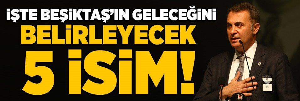 İşte Beşiktaş'ın geleceğini belirleyecek 5 isim!