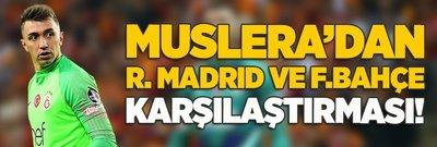 Muslera'dan Real Madrid ve F.Bahçe karşılaştırması!