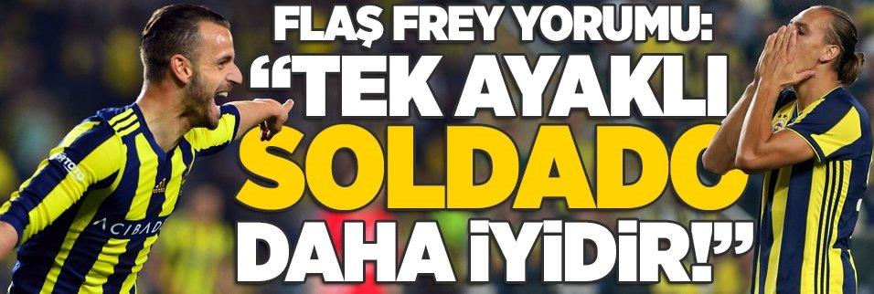 """Flaş Frey yorumu: """"Tek ayaklı Soldado daha iyidir"""""""