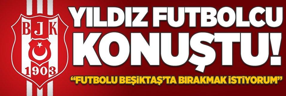 """""""Futbolu Beşiktaş'ta bırakabilirim"""""""