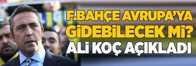 Fenerbahçe Avrupa'ya gidebilecek mi? Ali Koç açıkladı