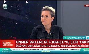 Bahar Özgüvenç: Enner Valencia Fenerbahçe'ye çok yakın