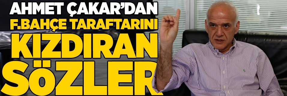 Ahmet Çakar'dan F.Bahçe taraftarını kızdıran sözler!