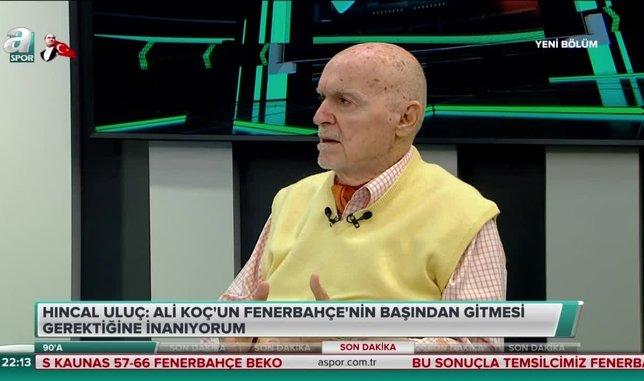 Hıncal Uluç: Ali Koç'un Fenerbahçe'nin başından gitmesi gerektiğine inanıyorum