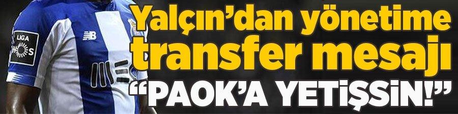 """Yalçın'dan yönetime transfer mesajı... """"PAOK'a yetişsin!"""""""