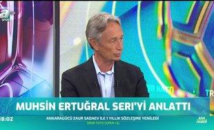 Muhsin Ertuğral Seri'yi anlattı