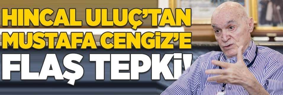 Hıncal Uluç'tan Mustafa Cengiz'e flaş tepki!